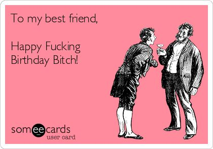 Free Birthday Ecard To My Best Friend Happy Fucking Bitch